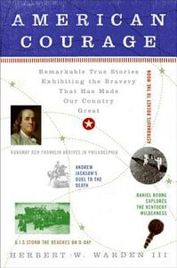 American Courage: Remarkable True Stories Exhibiting the Bravery That Has Made Our Country Great - Herbert W Warden - cover