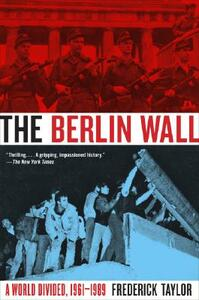 The Berlin Wall: A World Divided, 1961-1989 - Frederick Taylor - cover