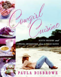 Cowgirl Cuisine: Rustic Recipes and Cowgirl Adventures from a Texas Ranch - Paula Disbrowe - cover