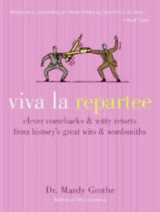 Viva La Repartee: Clever Comebacks and Witty Retorts from History's Greatest Wits and Wordsworths - Mardy Grothe - cover