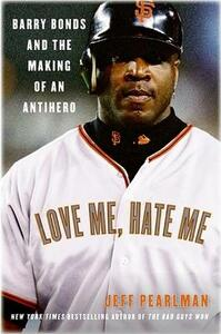 Love Me, Hate Me: Barry Bonds And The Making Of An Antihero - Jeff Pearlman - cover