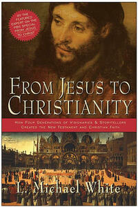 From Jesus To Christianity: How Four Generations Of Visionaries And Storytellers Created The New Testament And Christian Faith - L. Michael White - cover