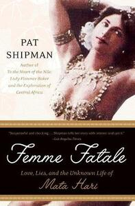 Femme Fatale: Love, Lies, and the Unknown Life of Mata Hari - Pat Shipman - cover