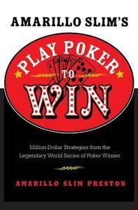 Amarillo Slim's Play Poker to Win: Million Dollar Strategies from the Legendary World Series of Poker Winner - Amarillo Slim Preston - cover