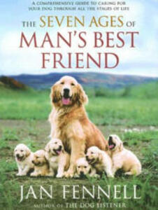 The Seven Ages of Man's Best Friend: A Comprehensive Guide to Caring for Your Dog Through All the Stages of Life - Jan Fennell - cover
