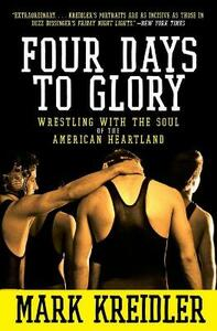 Four Days to Glory: Wrestling with the Soul of the American Heartland - Mark Kreidler - cover