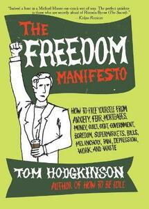 The Freedom Manifesto: How to Free Yourself from Anxiety, Fear, Mortgages, Money, Guilt, Debt, Government, Boredom, Supermarkets, Bills, Melancholy, Pain, Depression, Work, and Waste - Tom Hodgkinson - cover