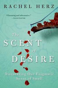 The Scent of Desire: Discovering Our Enigmatic Sense of Smell - Rachel Herz - cover