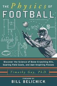 The Physics of Football: Discover the Science of Bone-Crunching Hits, Soaring Field Goals, and Awe-Inspiring Passes - Timothy Gay - cover