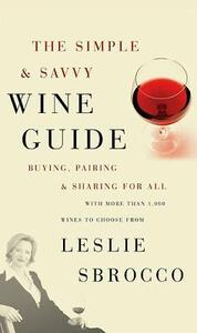 Simple And Savvy Wine Guide: Buying, Pairing And Sharing For All - Leslie Sbrocco - cover