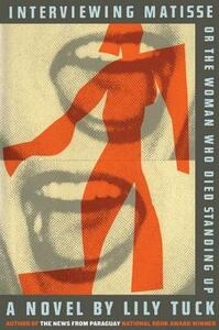 Interviewing Matisse, or the Woman Who Died Standing Up - Lily Tuck - cover