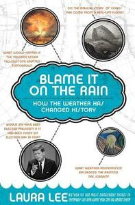 Blame It On The Rain: How The Weather Has Changed History And Shaped Culture - Laura Lee - cover