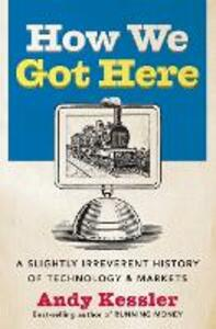 How We Got Here: A Slightly Irreverent History of Technology and Markets - Andy Kessler - cover