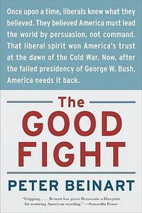 The Good Fight: Why Liberals---And Only Liberals---Can Win the War on Terror and Make America Great Again - Peter Beinart - cover