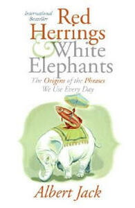Red Herrings and White Elephants: The Origins of the Phrases We Use Every Day - Albert Jack - cover