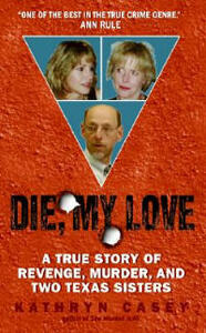 Die, My Love: A True Story of Revenge, Murder, and Two Texas Sisters - Kathryn Casey - cover