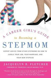 A Career Girl's Guide to Becoming a Stepmom: Expert Advice from Other Stepmoms on How to Juggle Your Job, Your Marriage, and Your New Stepkids - Jacquelyn B. Fletcher - cover