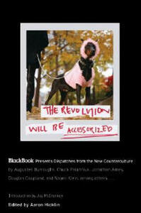 The Revolution Will Be Accessorized: Blackbook Presents Dispatches from the New Counterculture - Aaron Hicklin - cover