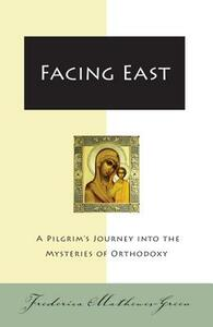 Facing East: A Pilgrim's Journey into the Mysteries of Orthodoxy - Frederica Mathewes-Green - cover