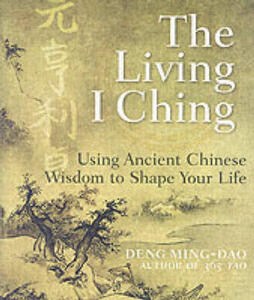 The Living I Ching: Using Ancient Chinese Wisdom To Shape Your Life - Deng Ming-Dao - cover