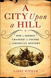 A City Upon A Hill: How the Sermon Changed the Course of American History - Larry Witham - cover
