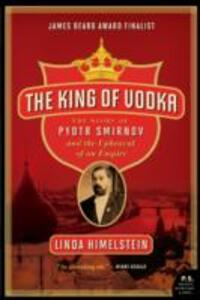 The King of Vodka: The Story of Pyotr Smirnov and the Upheaval of an Empire - Linda Himelstein - cover