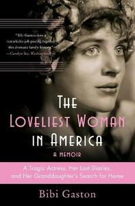 The Loveliest Woman in America: A Tragic Actress, Her Lost Diaries, and Her Granddaughter's Search for Home - Bibi Gaston - cover