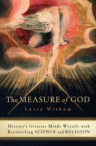 The Measure of God: History's Greatest Minds Wrestle with Reconciling Science and Religion - Larry Witham - cover