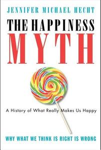 The Happiness Myth: The Historical Antidote to What Isn't Working Today - Jennifer Hecht - cover