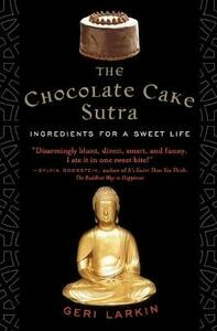 The Chocolate Cake Sutra: Ingredients for a Sweet Life - Geri Larkin - cover