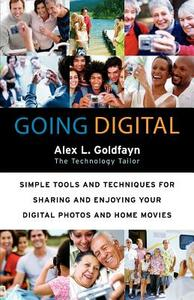 Going Digital: Simple Tools and Techniques for Sharing and Enjoying Your Digital Photos and Home Movies - Alex L Goldfayn - cover