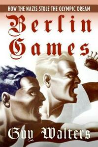 Berlin Games: How the Nazis Stole the Olympic Dream - Guy Walters - cover