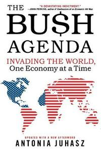 The Bush Agenda: Invading the World, One Economy at a Time - Antonia Juhasz - cover