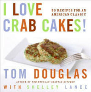 I Love Crab Cakes!: 50 Recipes for an American Classic - Tom Douglas,Shelley Lance - cover
