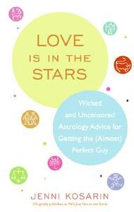 Love Is in the Stars: Wicked and Uncensored Astrology Advice for Getting the (Almost) Perfect Guy - Jenni Kosarin - cover