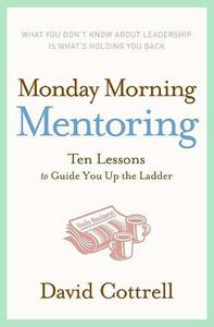 Monday Morning Mentoring: Ten Lessons to Guide You Up the Ladder - David Cottrell - cover