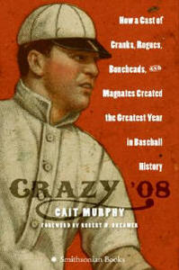 Crazy '08: How a Cast of Cranks, Rogues, Boneheads, and Magnates Created the Greatest Year in Baseball History - Cait N Murphy - cover