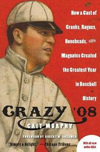 Crazy '08: How A Cast of Cranks, Rogues, Boneheads and Magnates Create - Cait Murphy - cover