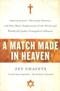 A Match Made in Heaven: American Jews, Christian Zionists, and One Man's Exploration of the Weird and Wonderful Judeo-Evangelical Alliance - Zev Chafets - cover