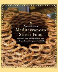 Mediterranean Street Food: Stories, Soups, Snacks, Sandwiches, Barbecues, Sweets, And More From Europe, North Africa, And The Middle - Anissa Helou - cover