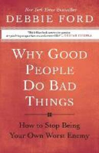 Why Good People Do Bad Things: How to Stop Being Your Own Worst Enemy - Debbie Ford - cover