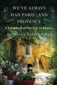 We've Always Had Paris... and Provence: A Scrapbook of Our Life in France - Patricia Wells,Walter Wells - cover
