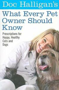 Doc Halligan's What Every Pet Owner Should Know: Prescriptions for Happy, Healthy Cats and Dogs - Karen Halligan - cover