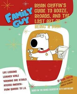 Family Guy: Brian Griffin's Guide to Booze, Broads, and the Lost Art of Being a Man - Andrew Goldberg - cover