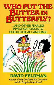 Who Put the Butter in Butterfly?: And Other Fearless Investigations into Our Illogical Language - David Feldman - cover