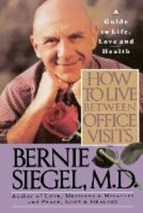 How to Live between Office Visits: A Guide to Life, Love and Health - Bernie S. Siegel - cover