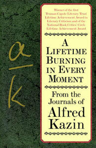 A Lifetime Burning in Every Moment: From the Journals of Alfred Kazin - Alfred Kazin - cover