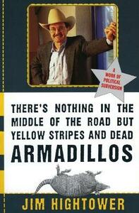 There's Nothing in the Middle of the Road But Yellow Stripes and Dead Armadillos: A Work of Political Subversion - Jim Hightower - cover