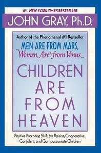 Children Are from Heaven: Positive Parenting Skills for Raising Cooperative, Confident, and Compassionate Children - John Gray - cover