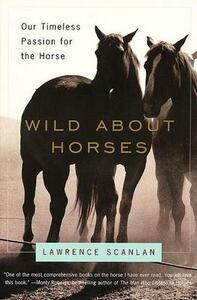 Wild about Horses: Our Timeless Passion for the Horse - Lawrence Scanlan - cover